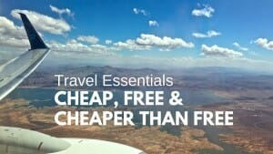 Travel Essentials: Cheap, Free and Cheaper than Free