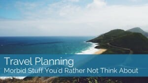 Travel Planning: Morbid Stuff You'd Rather Not Think About